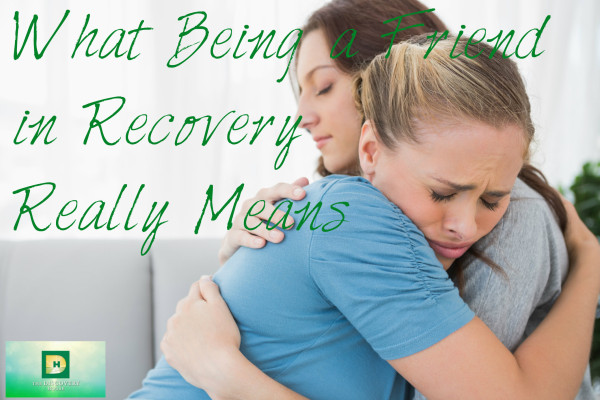 What Being a Friend in Recovery Really Means